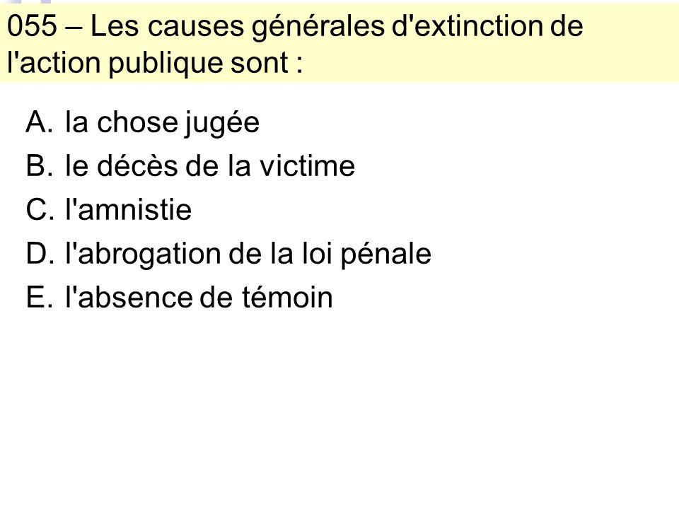 055 – Les causes générales d extinction de l action publique sont : A.la chose jugée B.le décès de la victime C.l amnistie D.l abrogation de la loi pénale E.l absence de témoin