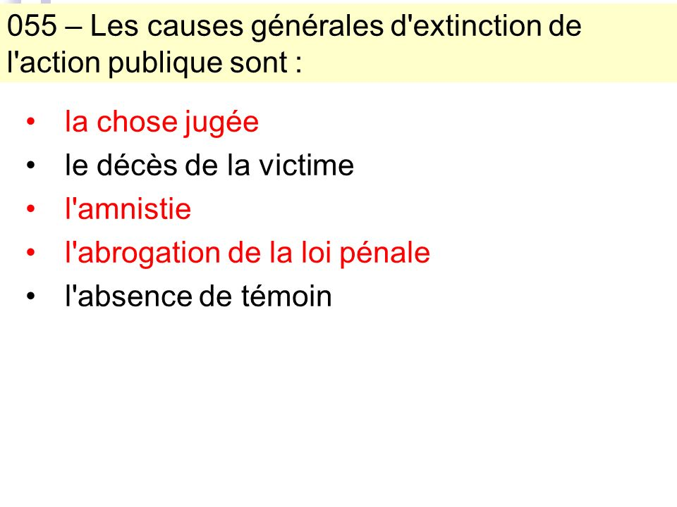 055 – Les causes générales d extinction de l action publique sont : la chose jugée le décès de la victime l amnistie l abrogation de la loi pénale l absence de témoin