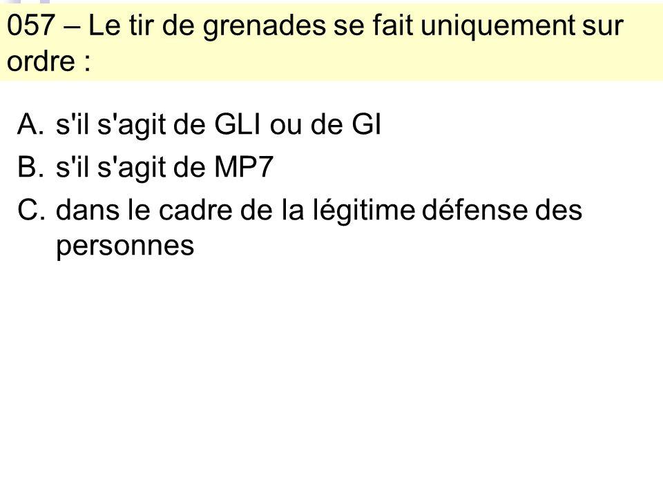057 – Le tir de grenades se fait uniquement sur ordre : A.s il s agit de GLI ou de GI B.s il s agit de MP7 C.dans le cadre de la légitime défense des personnes