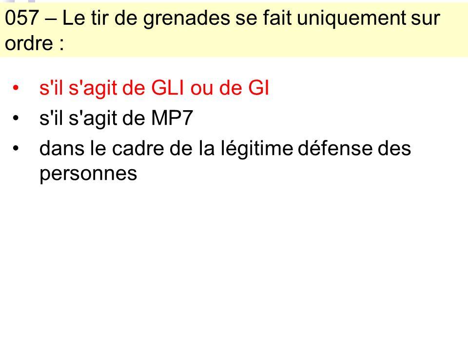 057 – Le tir de grenades se fait uniquement sur ordre : s il s agit de GLI ou de GI s il s agit de MP7 dans le cadre de la légitime défense des personnes