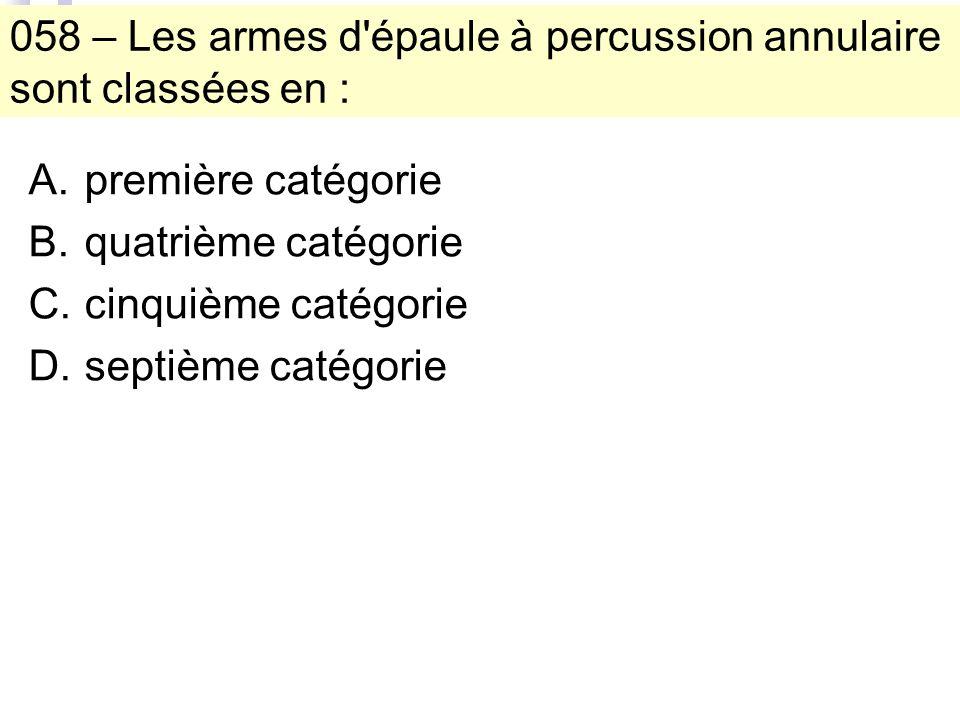 058 – Les armes d épaule à percussion annulaire sont classées en : A.première catégorie B.quatrième catégorie C.cinquième catégorie D.septième catégorie