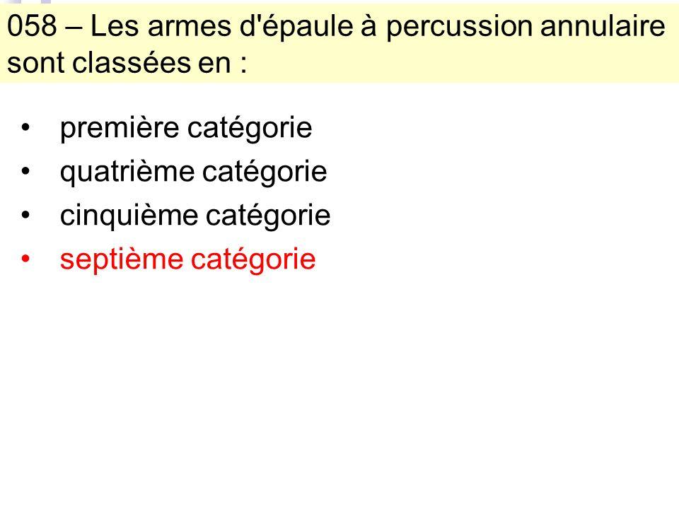 058 – Les armes d épaule à percussion annulaire sont classées en : première catégorie quatrième catégorie cinquième catégorie septième catégorie