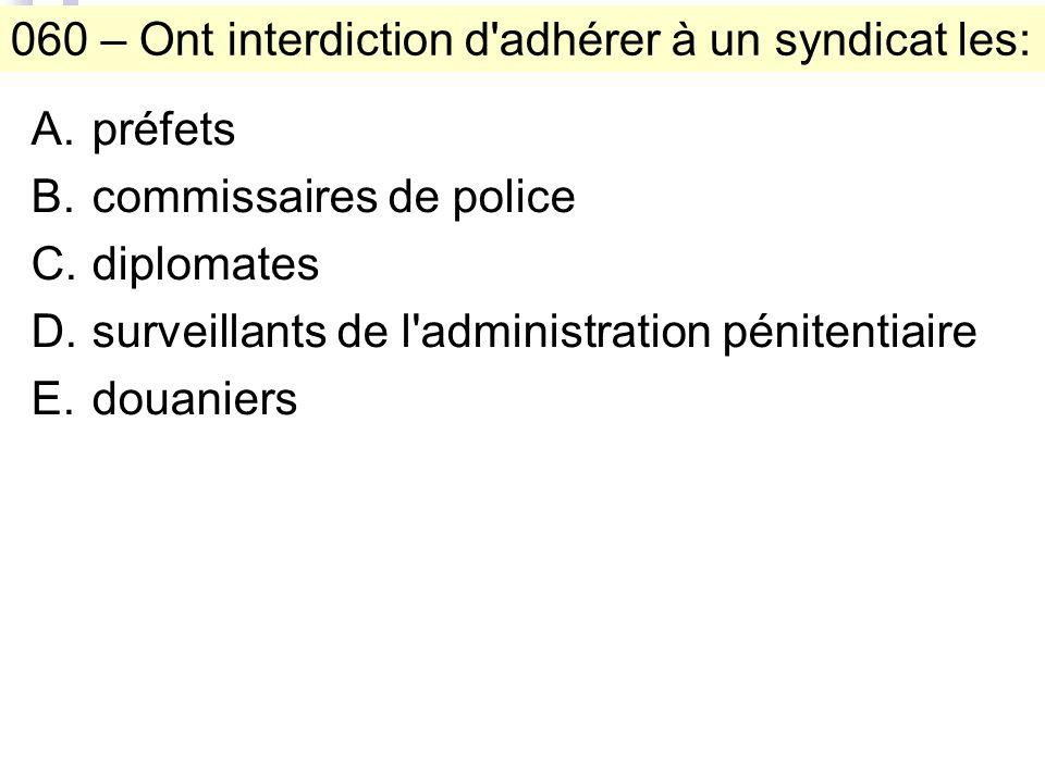 060 – Ont interdiction d adhérer à un syndicat les: A.préfets B.commissaires de police C.diplomates D.surveillants de l administration pénitentiaire E.douaniers