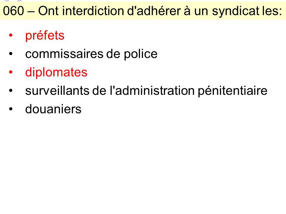 060 – Ont interdiction d adhérer à un syndicat les: préfets commissaires de police diplomates surveillants de l administration pénitentiaire douaniers