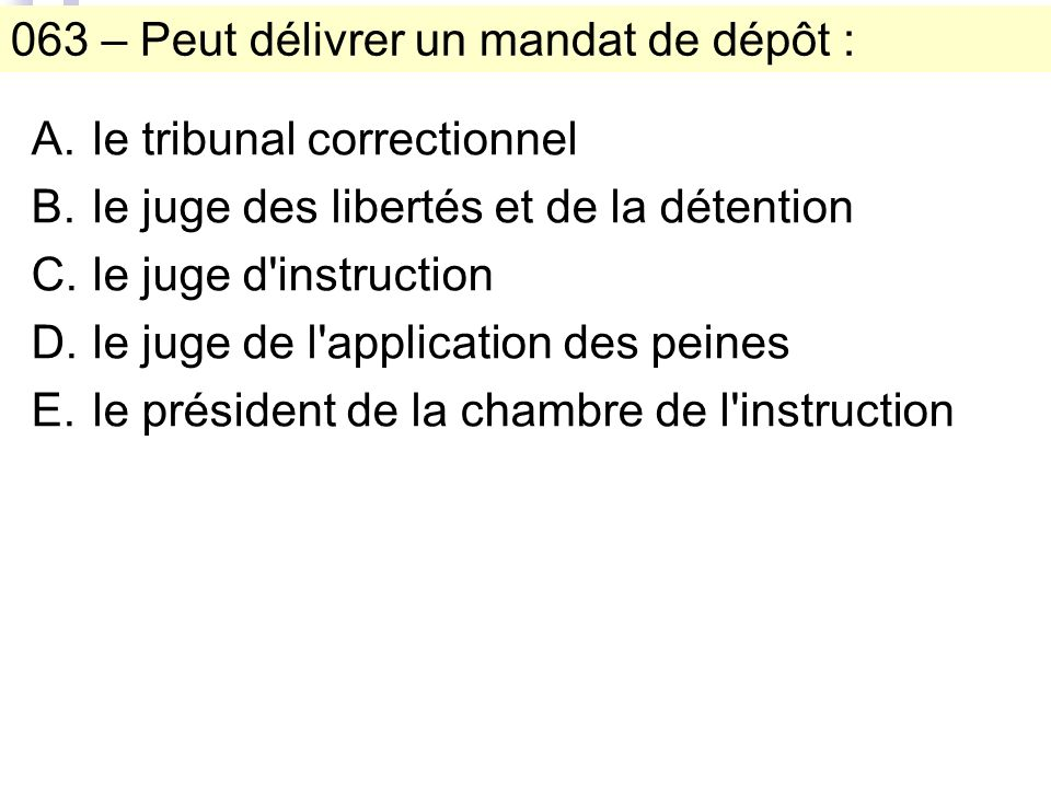 063 – Peut délivrer un mandat de dépôt : A.le tribunal correctionnel B.le juge des libertés et de la détention C.le juge d instruction D.le juge de l application des peines E.le président de la chambre de l instruction