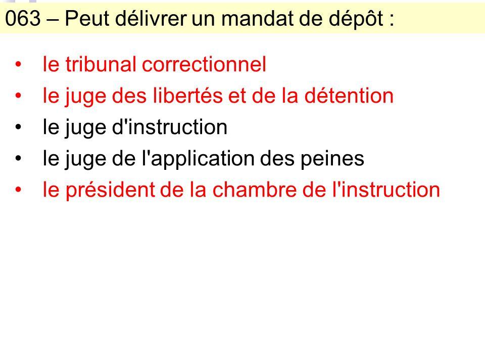 063 – Peut délivrer un mandat de dépôt : le tribunal correctionnel le juge des libertés et de la détention le juge d'instruction le juge de l'applicat