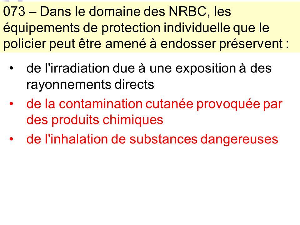 073 – Dans le domaine des NRBC, les équipements de protection individuelle que le policier peut être amené à endosser préservent : de l irradiation due à une exposition à des rayonnements directs de la contamination cutanée provoquée par des produits chimiques de l inhalation de substances dangereuses