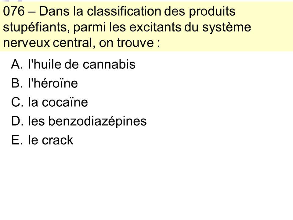 076 – Dans la classification des produits stupéfiants, parmi les excitants du système nerveux central, on trouve : A.l huile de cannabis B.l héroïne C.la cocaïne D.les benzodiazépines E.le crack