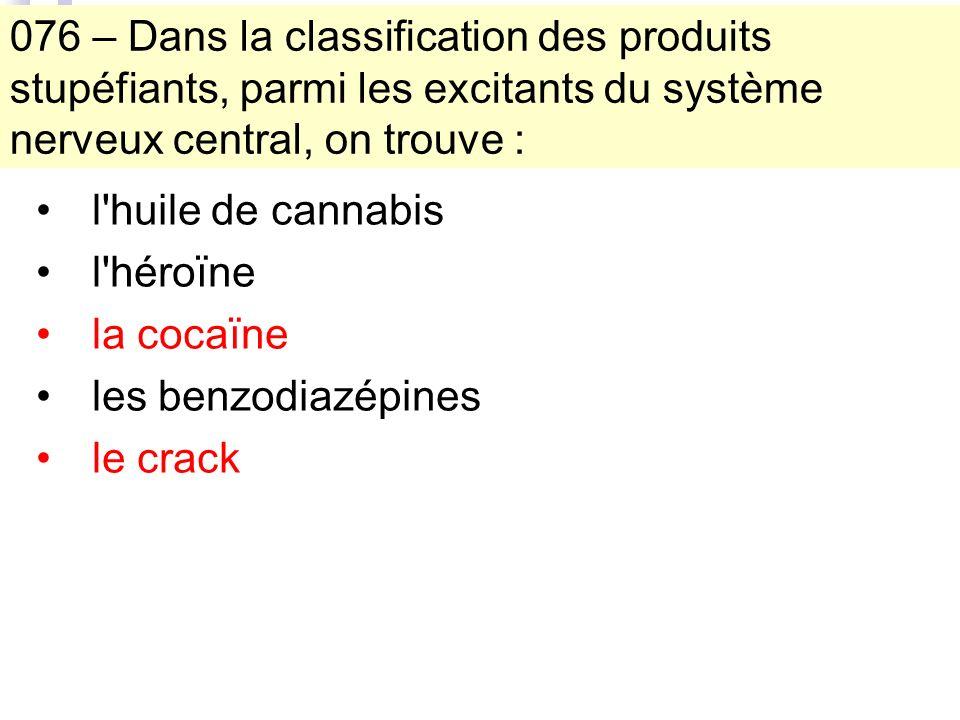 076 – Dans la classification des produits stupéfiants, parmi les excitants du système nerveux central, on trouve : l huile de cannabis l héroïne la cocaïne les benzodiazépines le crack