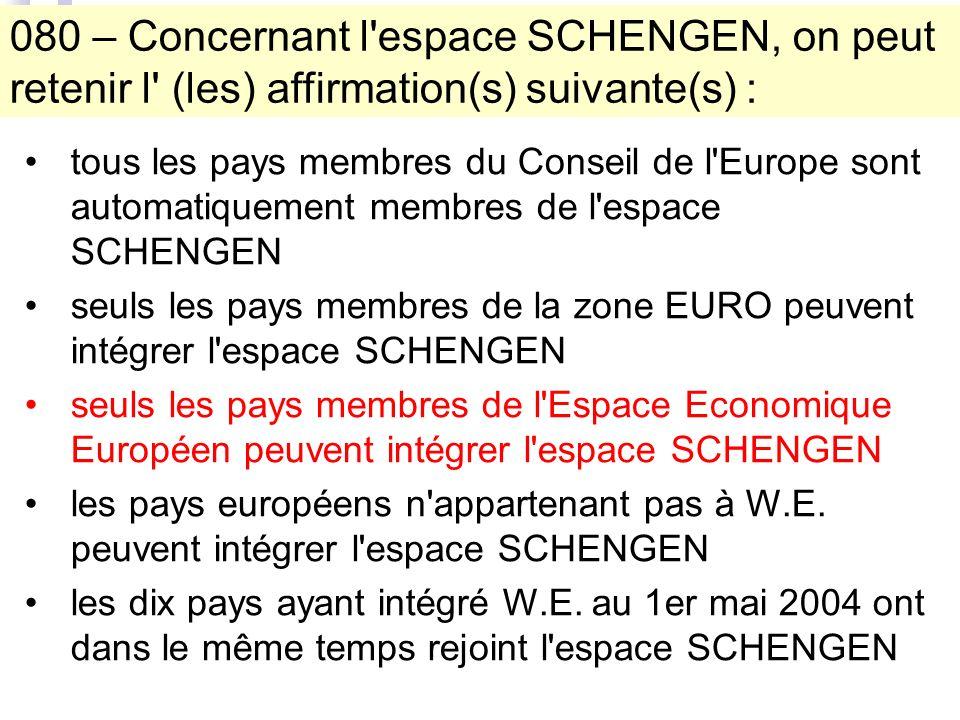 080 – Concernant l espace SCHENGEN, on peut retenir l (les) affirmation(s) suivante(s) : tous les pays membres du Conseil de l Europe sont automatiquement membres de l espace SCHENGEN seuls les pays membres de la zone EURO peuvent intégrer l espace SCHENGEN seuls les pays membres de l Espace Economique Européen peuvent intégrer l espace SCHENGEN les pays européens n appartenant pas à W.E.