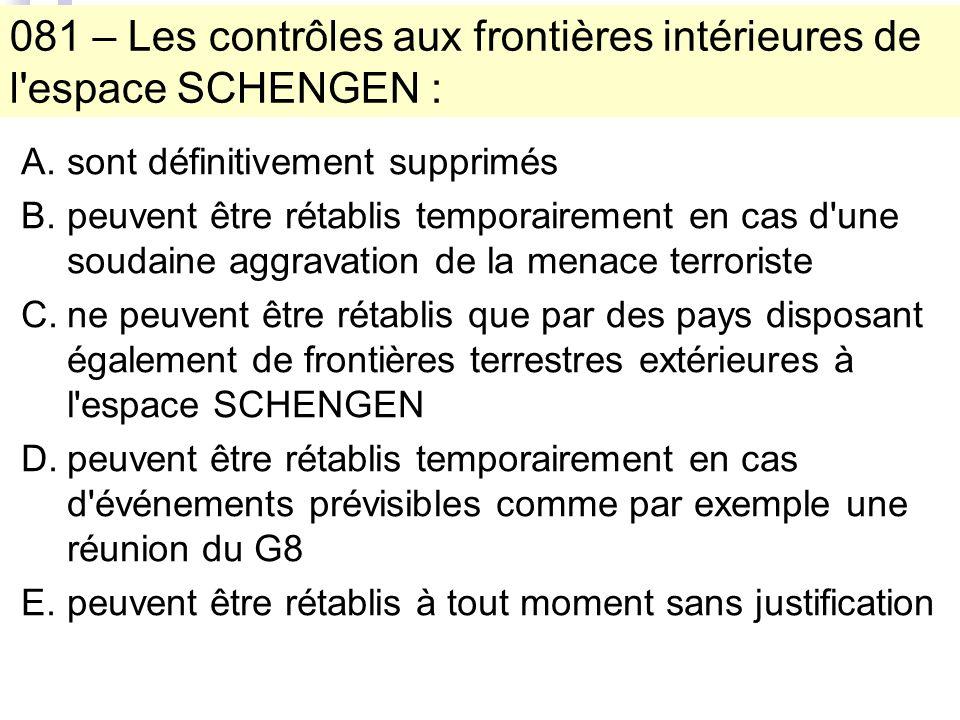 081 – Les contrôles aux frontières intérieures de l espace SCHENGEN : A.sont définitivement supprimés B.peuvent être rétablis temporairement en cas d une soudaine aggravation de la menace terroriste C.ne peuvent être rétablis que par des pays disposant également de frontières terrestres extérieures à l espace SCHENGEN D.peuvent être rétablis temporairement en cas d événements prévisibles comme par exemple une réunion du G8 E.peuvent être rétablis à tout moment sans justification