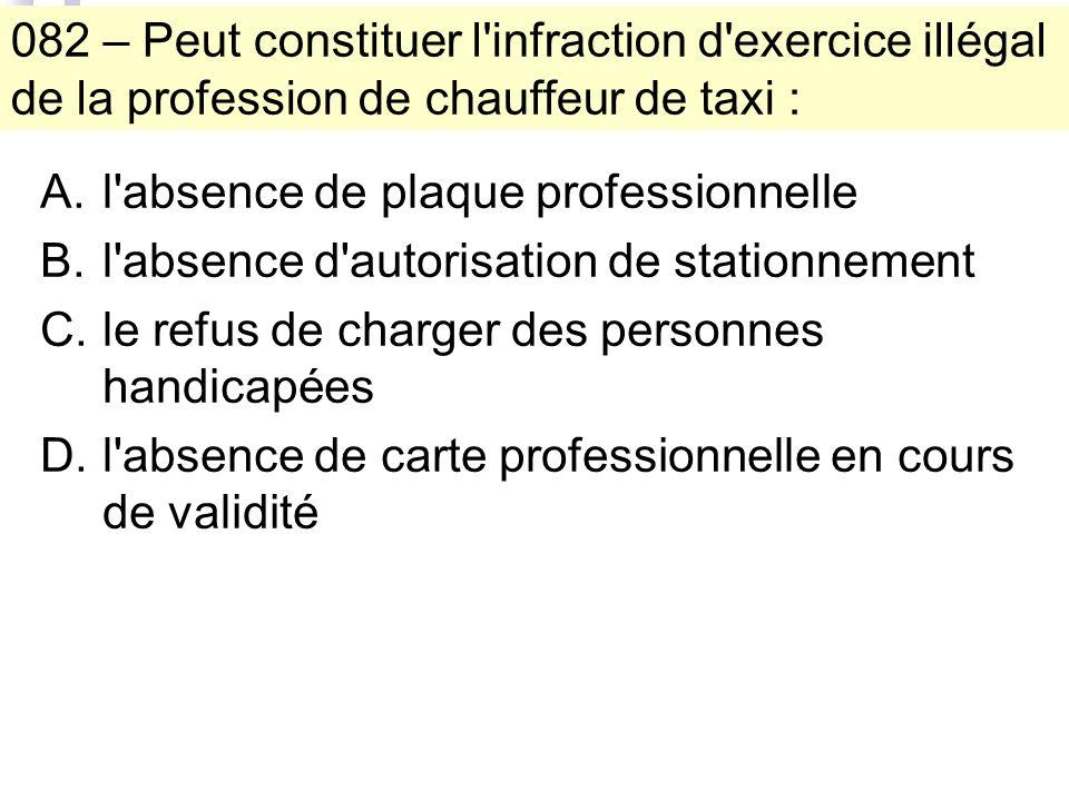 082 – Peut constituer l'infraction d'exercice illégal de la profession de chauffeur de taxi : A.l'absence de plaque professionnelle B.l'absence d'auto