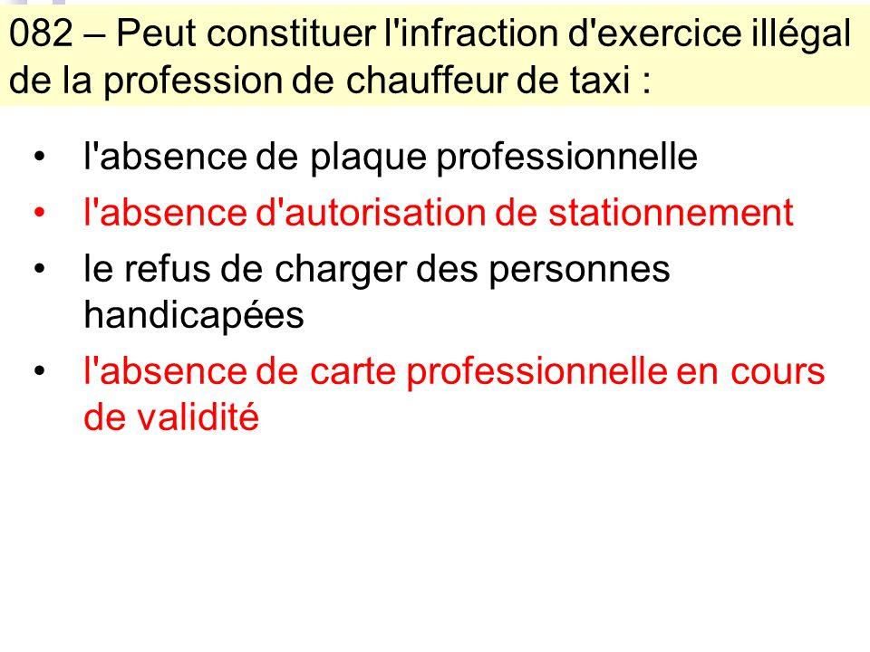 082 – Peut constituer l'infraction d'exercice illégal de la profession de chauffeur de taxi : l'absence de plaque professionnelle l'absence d'autorisa
