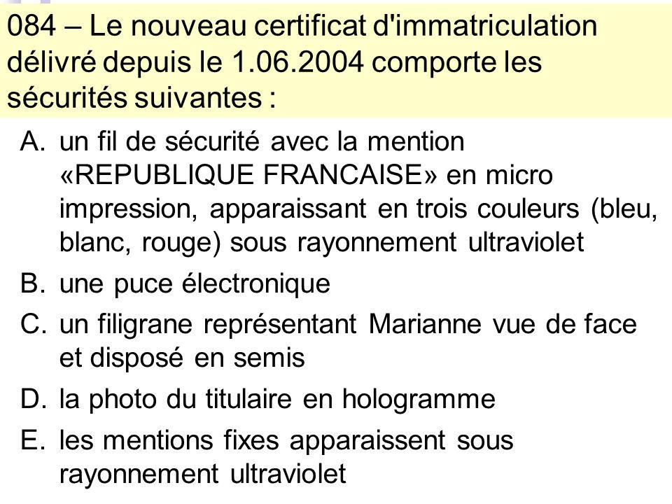 084 – Le nouveau certificat d immatriculation délivré depuis le 1.06.2004 comporte les sécurités suivantes : A.un fil de sécurité avec la mention «REPUBLIQUE FRANCAISE» en micro impression, apparaissant en trois couleurs (bleu, blanc, rouge) sous rayonnement ultraviolet B.une puce électronique C.un filigrane représentant Marianne vue de face et disposé en semis D.la photo du titulaire en hologramme E.les mentions fixes apparaissent sous rayonnement ultraviolet