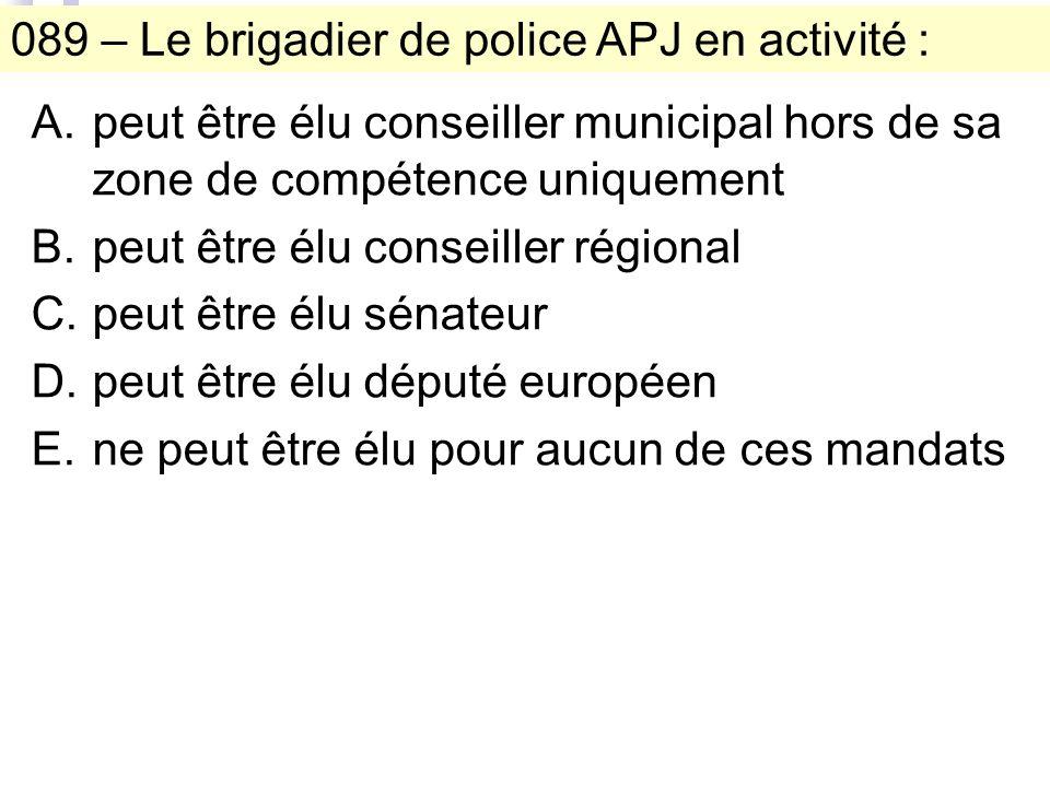 089 – Le brigadier de police APJ en activité : A.peut être élu conseiller municipal hors de sa zone de compétence uniquement B.peut être élu conseiller régional C.peut être élu sénateur D.peut être élu député européen E.ne peut être élu pour aucun de ces mandats