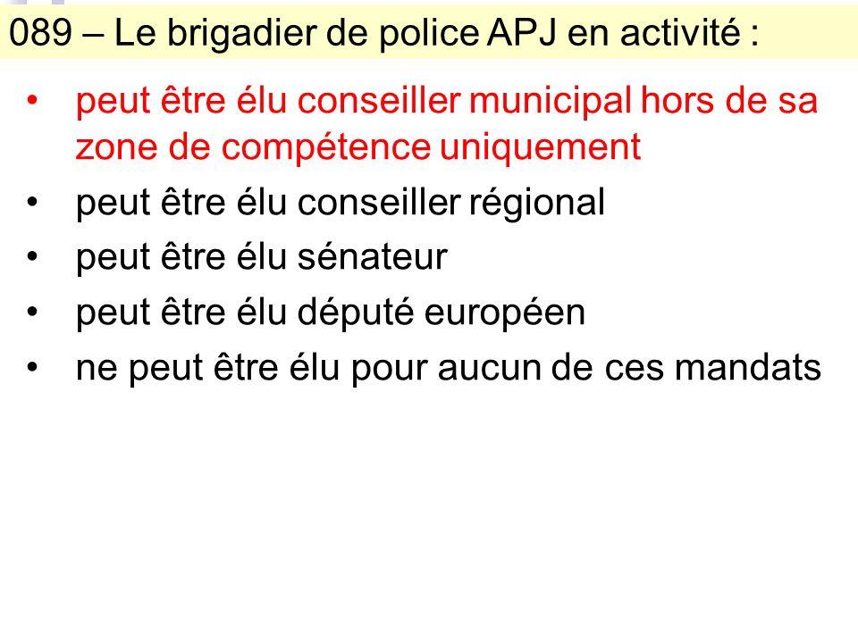 089 – Le brigadier de police APJ en activité : peut être élu conseiller municipal hors de sa zone de compétence uniquement peut être élu conseiller régional peut être élu sénateur peut être élu député européen ne peut être élu pour aucun de ces mandats