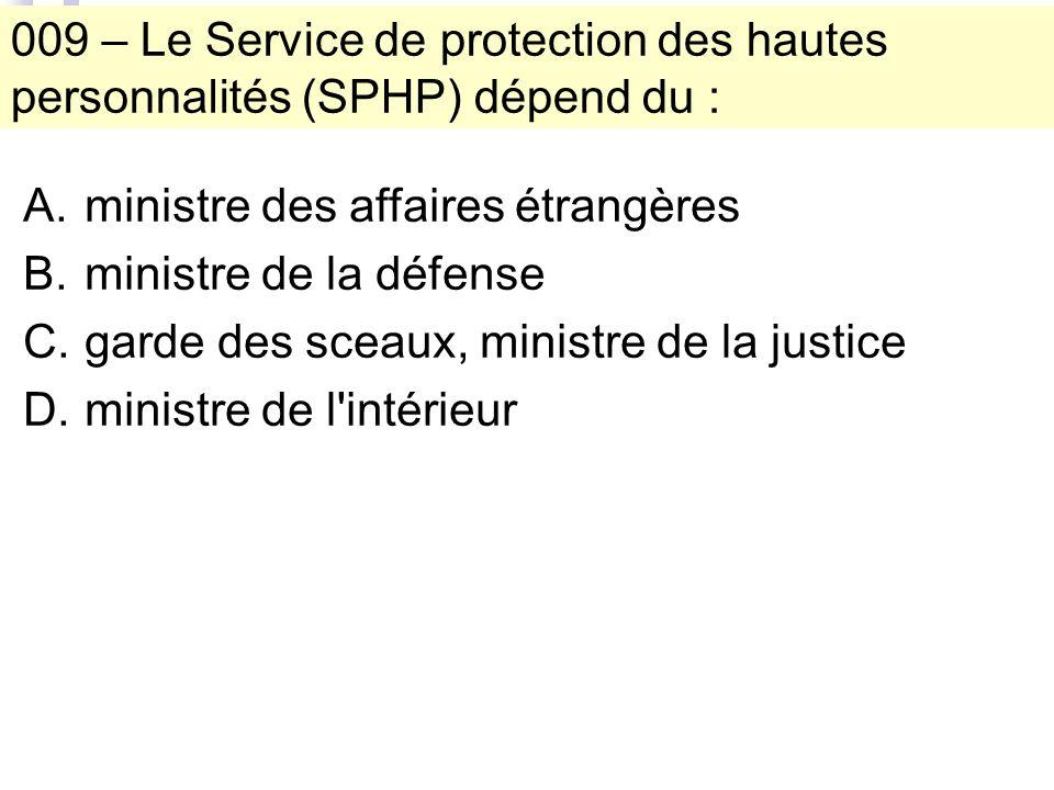 009 – Le Service de protection des hautes personnalités (SPHP) dépend du : A.ministre des affaires étrangères B.ministre de la défense C.garde des sceaux, ministre de la justice D.ministre de l intérieur