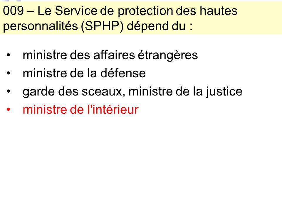 009 – Le Service de protection des hautes personnalités (SPHP) dépend du : ministre des affaires étrangères ministre de la défense garde des sceaux, ministre de la justice ministre de l intérieur