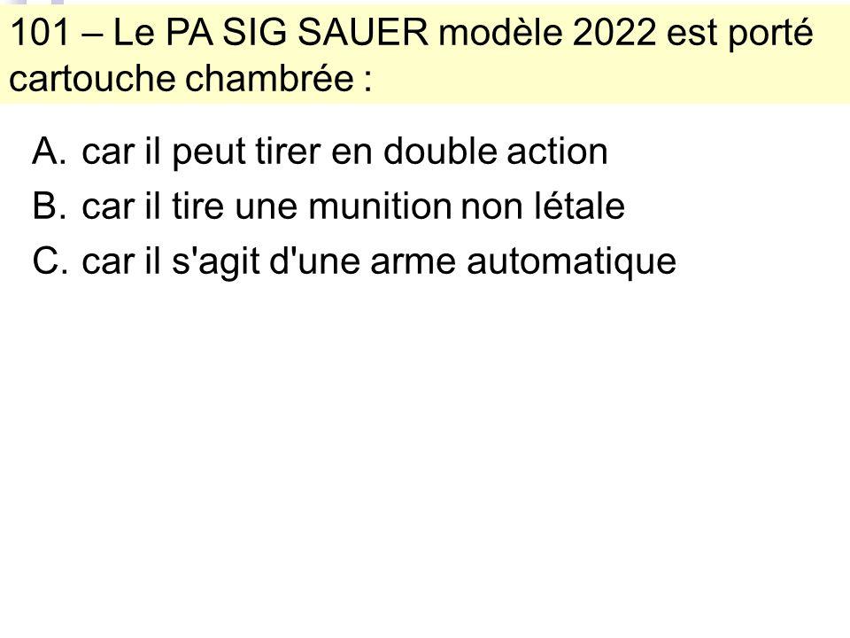 101 – Le PA SIG SAUER modèle 2022 est porté cartouche chambrée : A.car il peut tirer en double action B.car il tire une munition non létale C.car il s agit d une arme automatique