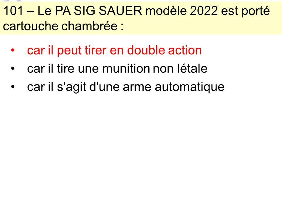 101 – Le PA SIG SAUER modèle 2022 est porté cartouche chambrée : car il peut tirer en double action car il tire une munition non létale car il s agit d une arme automatique