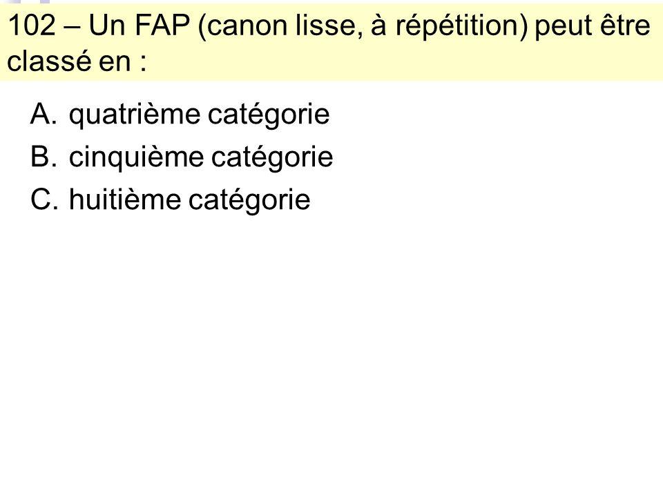 102 – Un FAP (canon lisse, à répétition) peut être classé en : A.quatrième catégorie B.cinquième catégorie C.huitième catégorie