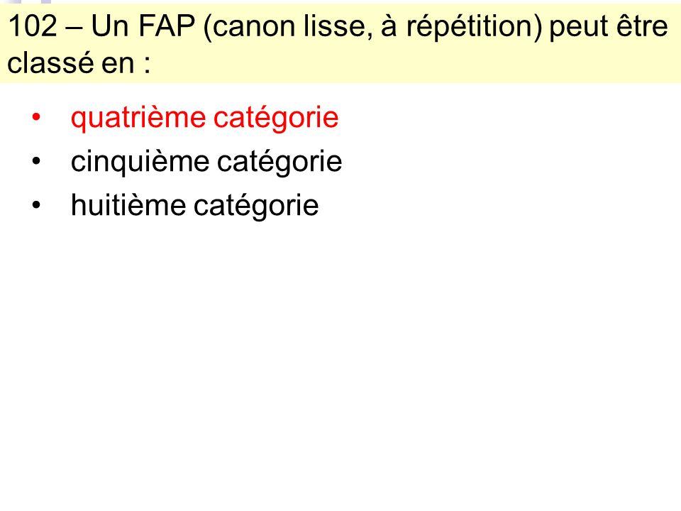 102 – Un FAP (canon lisse, à répétition) peut être classé en : quatrième catégorie cinquième catégorie huitième catégorie