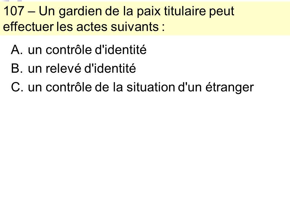 107 – Un gardien de la paix titulaire peut effectuer les actes suivants : A.un contrôle d identité B.un relevé d identité C.un contrôle de la situation d un étranger