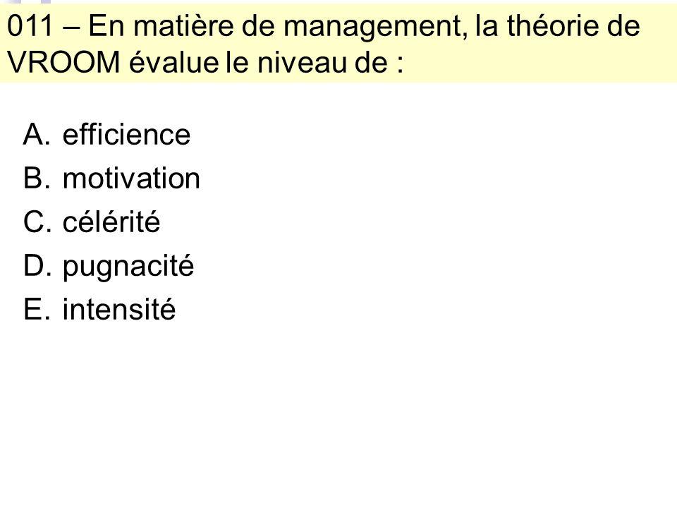 011 – En matière de management, la théorie de VROOM évalue le niveau de : A.efficience B.motivation C.célérité D.pugnacité E.intensité