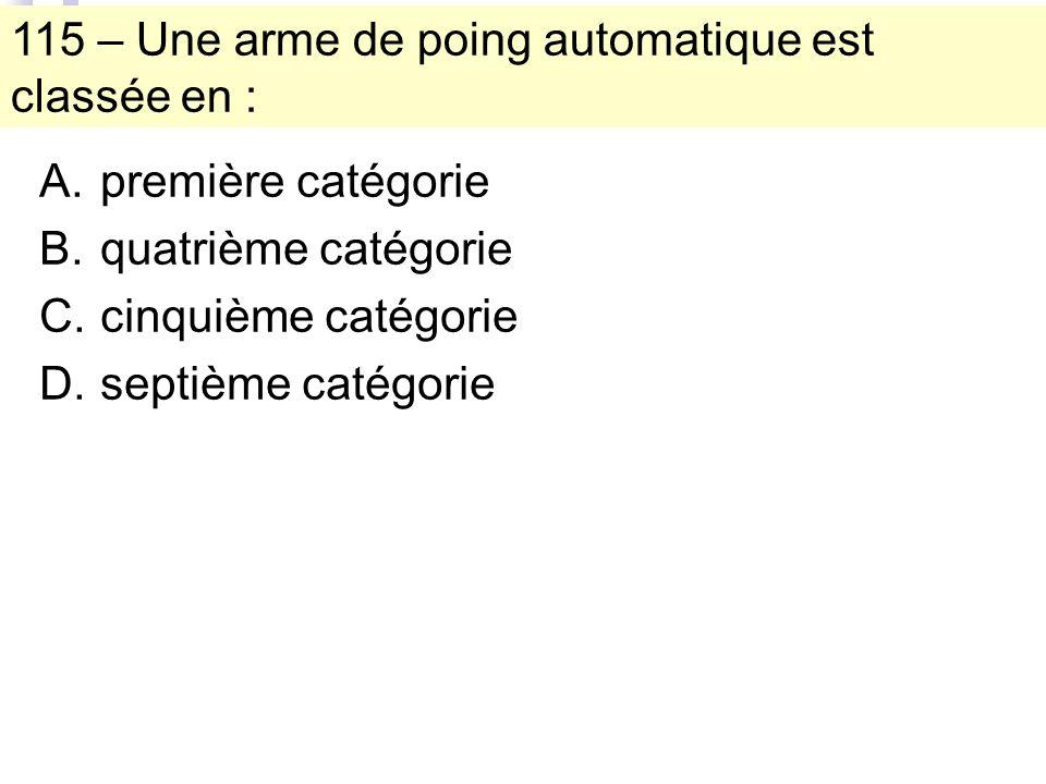 115 – Une arme de poing automatique est classée en : A.première catégorie B.quatrième catégorie C.cinquième catégorie D.septième catégorie