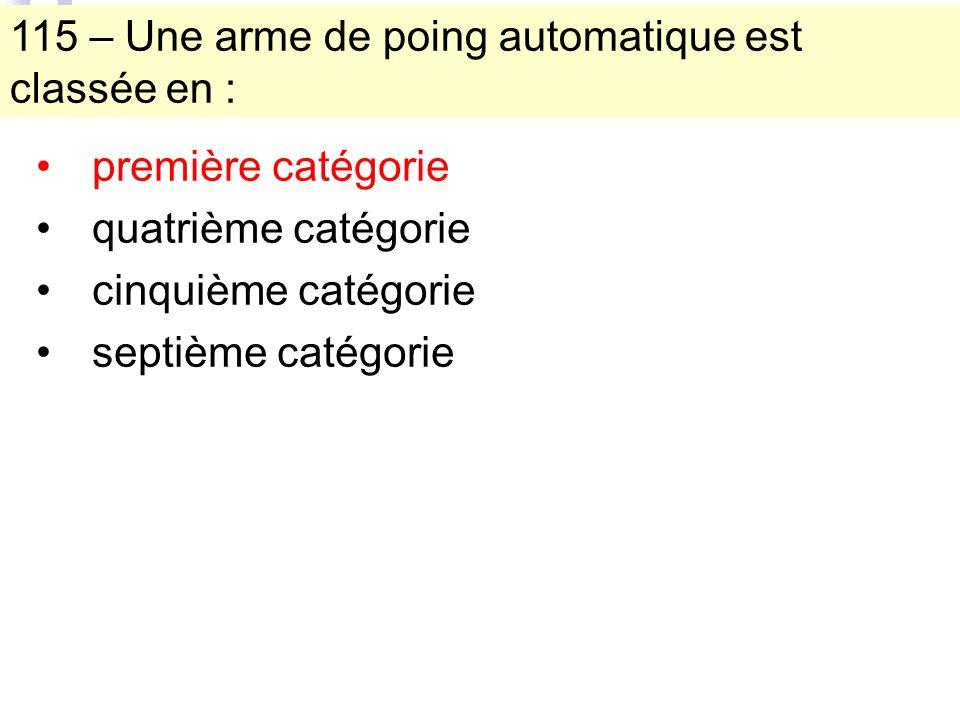 115 – Une arme de poing automatique est classée en : première catégorie quatrième catégorie cinquième catégorie septième catégorie
