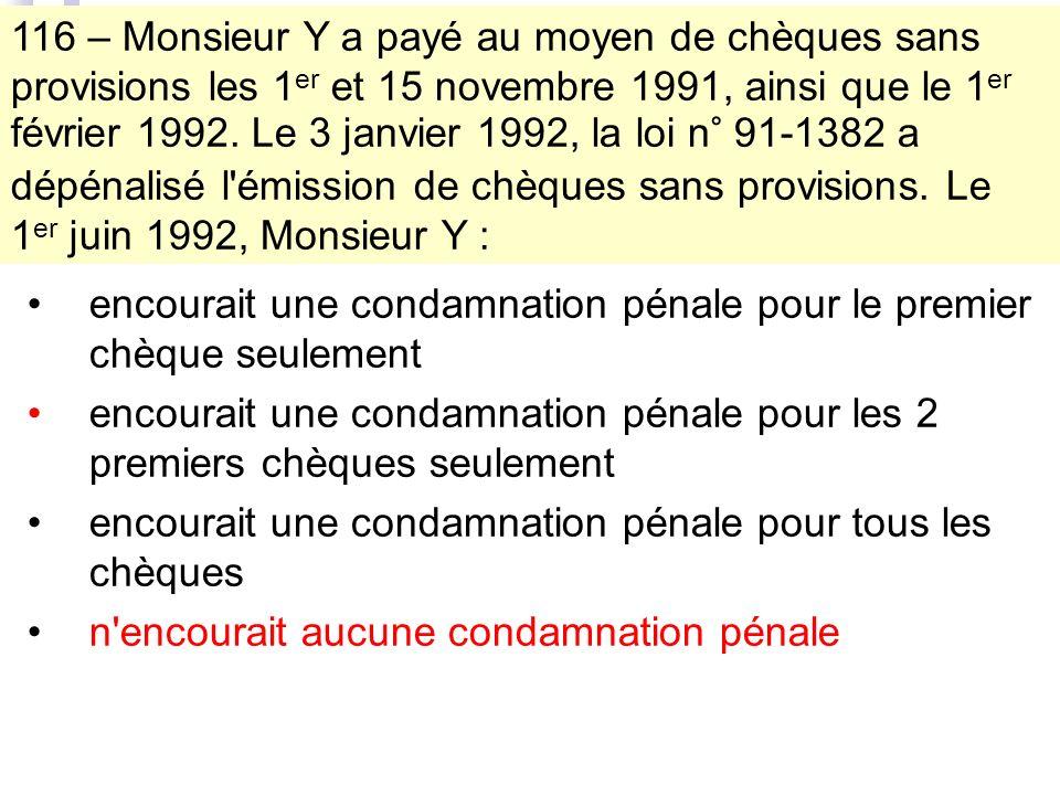 116 – Monsieur Y a payé au moyen de chèques sans provisions les 1 er et 15 novembre 1991, ainsi que le 1 er février 1992.