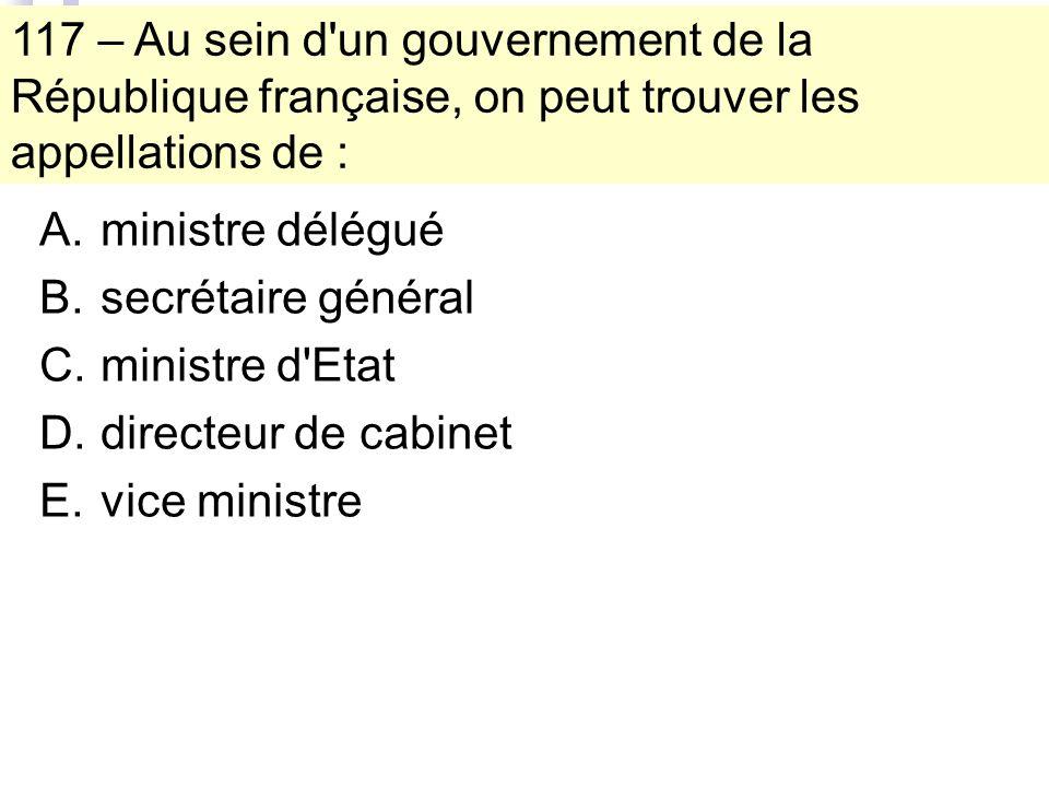 117 – Au sein d un gouvernement de la République française, on peut trouver les appellations de : A.ministre délégué B.secrétaire général C.ministre d Etat D.directeur de cabinet E.vice ministre