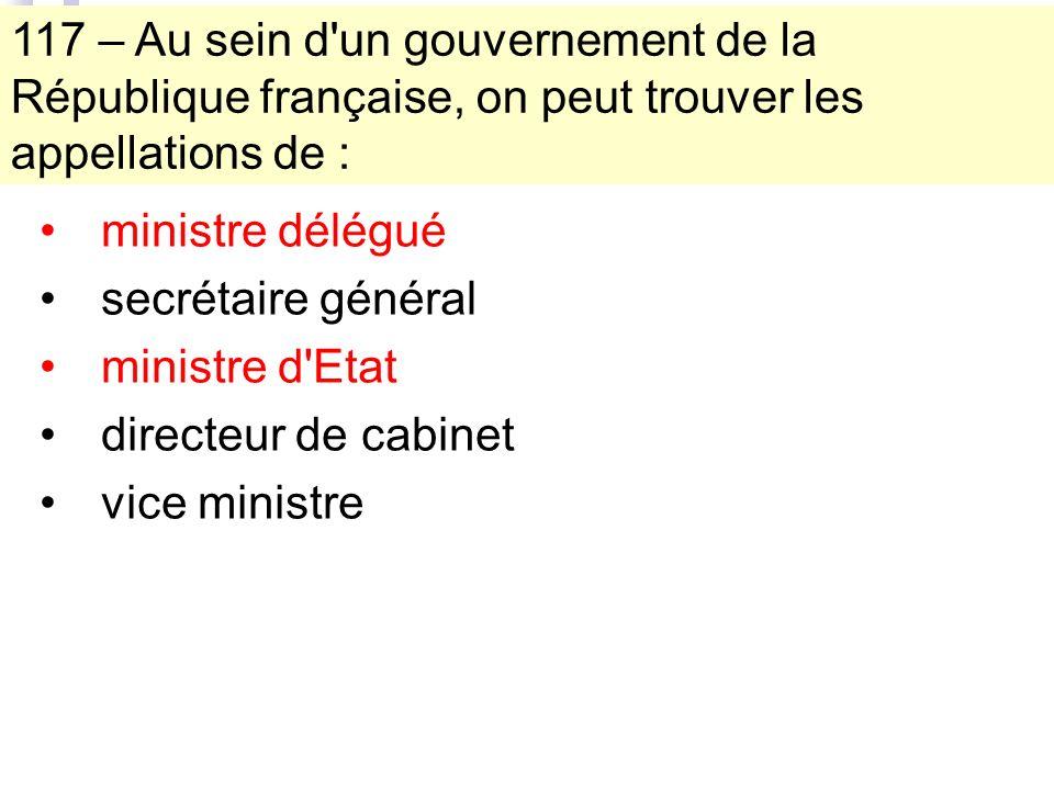117 – Au sein d un gouvernement de la République française, on peut trouver les appellations de : ministre délégué secrétaire général ministre d Etat directeur de cabinet vice ministre