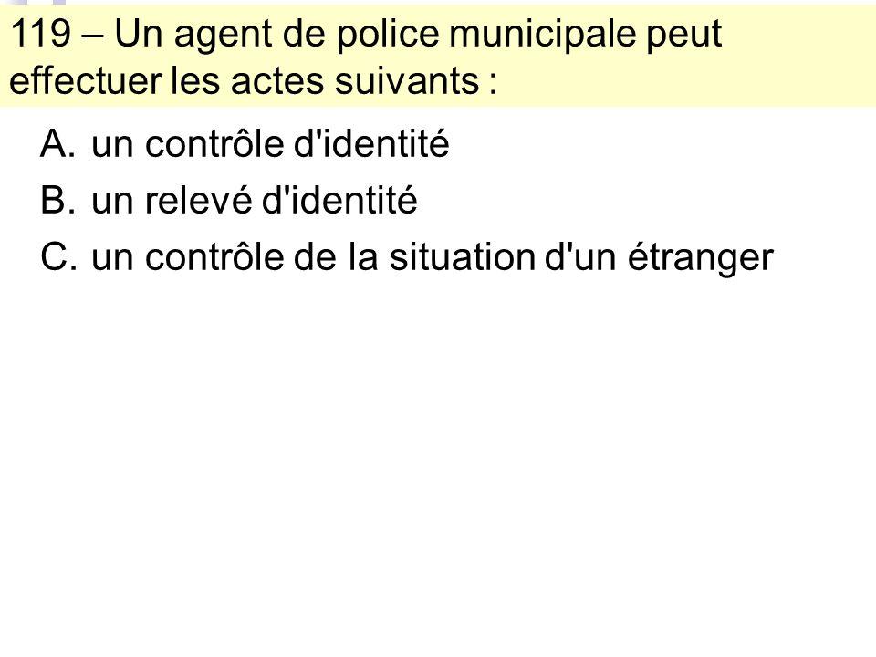 119 – Un agent de police municipale peut effectuer les actes suivants : A.un contrôle d identité B.un relevé d identité C.un contrôle de la situation d un étranger