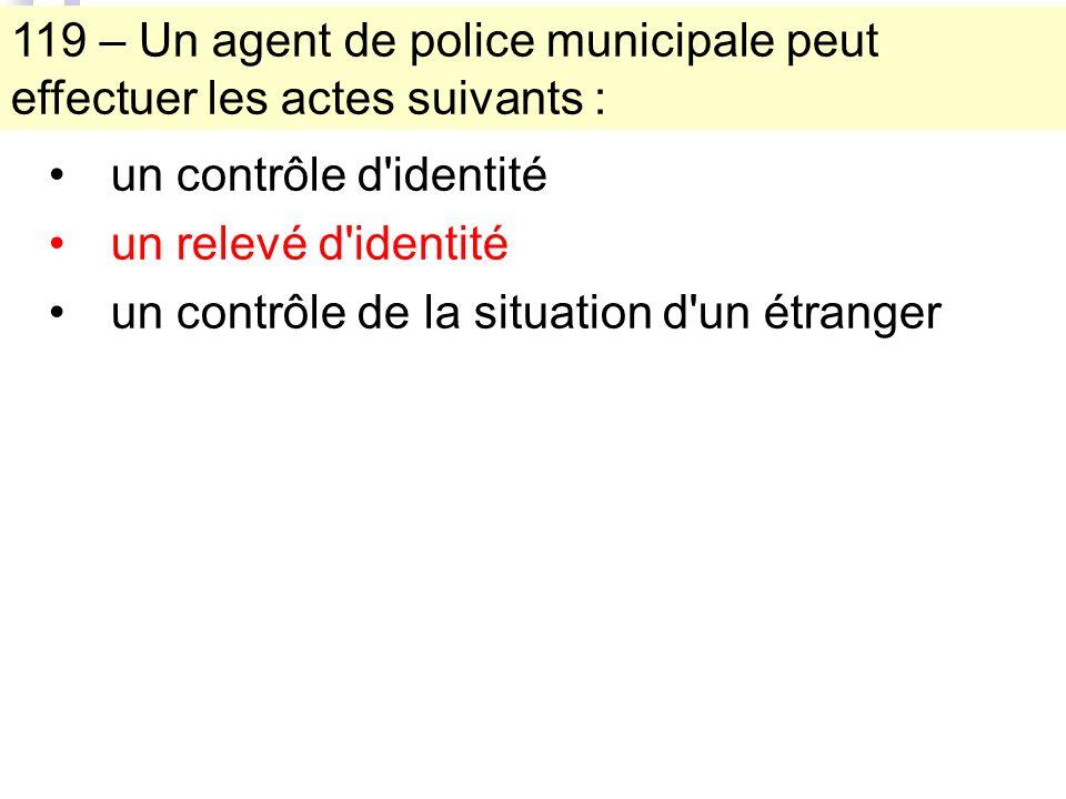 119 – Un agent de police municipale peut effectuer les actes suivants : un contrôle d identité un relevé d identité un contrôle de la situation d un étranger