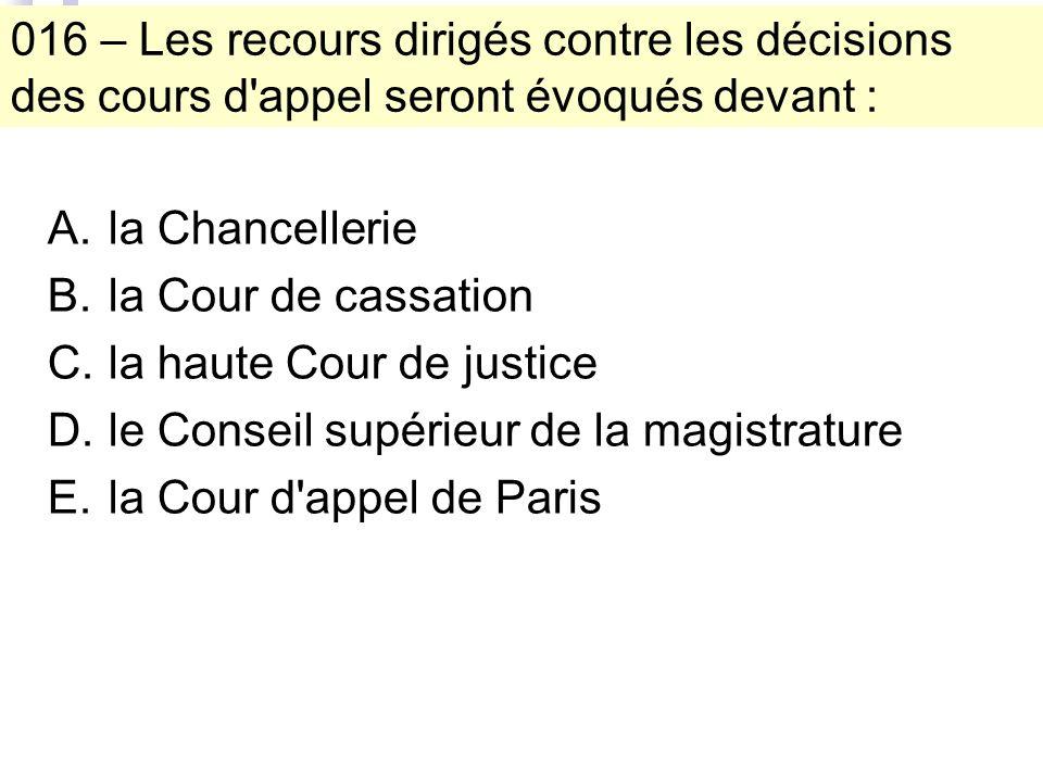 016 – Les recours dirigés contre les décisions des cours d appel seront évoqués devant : A.la Chancellerie B.la Cour de cassation C.la haute Cour de justice D.le Conseil supérieur de la magistrature E.la Cour d appel de Paris