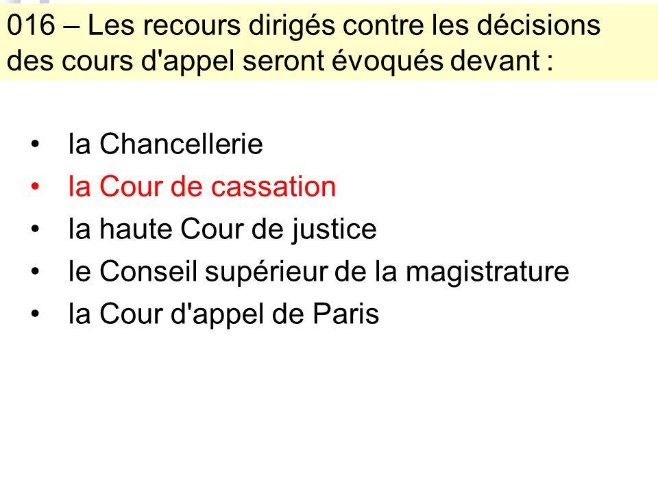 016 – Les recours dirigés contre les décisions des cours d appel seront évoqués devant : la Chancellerie la Cour de cassation la haute Cour de justice le Conseil supérieur de la magistrature la Cour d appel de Paris