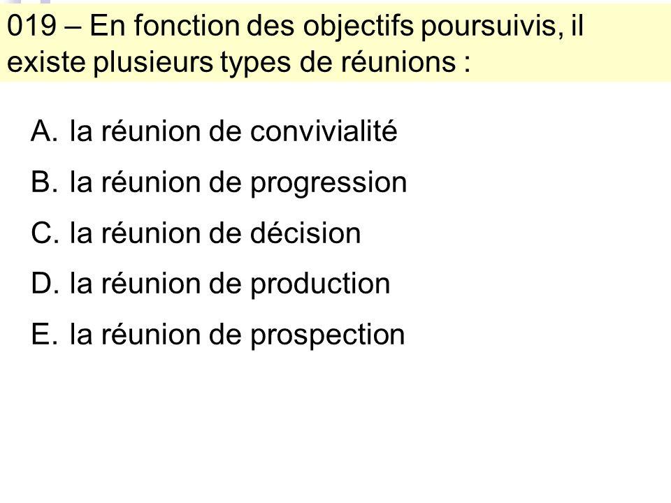 019 – En fonction des objectifs poursuivis, il existe plusieurs types de réunions : A.la réunion de convivialité B.la réunion de progression C.la réunion de décision D.la réunion de production E.la réunion de prospection