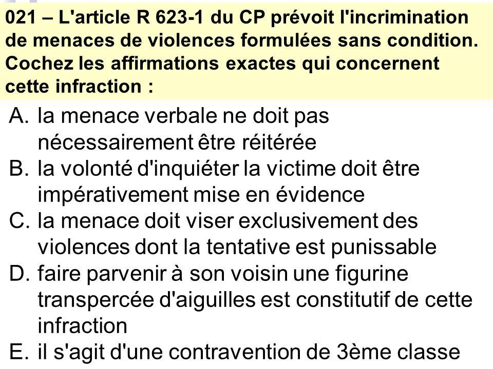 021 – L'article R 623-1 du CP prévoit l'incrimination de menaces de violences formulées sans condition. Cochez les affirmations exactes qui concernent