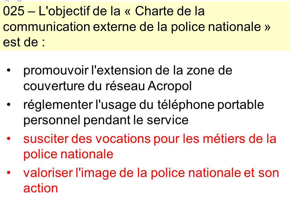 promouvoir l extension de la zone de couverture du réseau Acropol réglementer l usage du téléphone portable personnel pendant le service susciter des vocations pour les métiers de la police nationale valoriser l image de la police nationale et son action 025 – L objectif de la « Charte de la communication externe de la police nationale » est de :