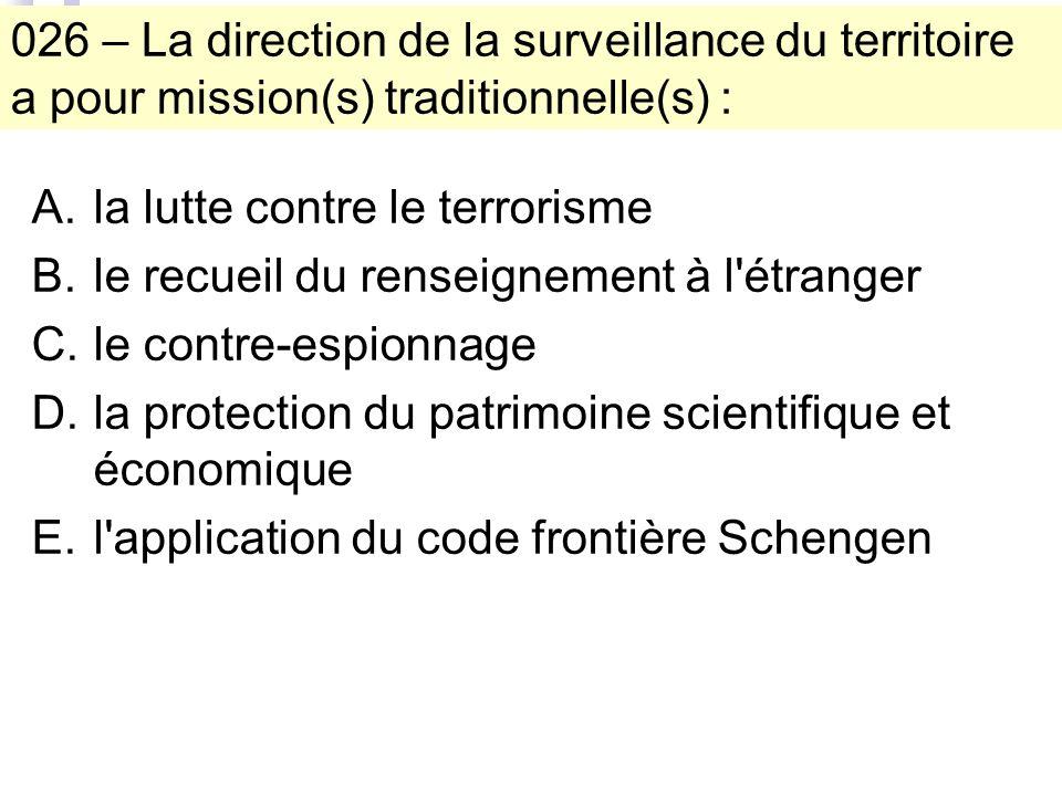 026 – La direction de la surveillance du territoire a pour mission(s) traditionnelle(s) : A.la lutte contre le terrorisme B.le recueil du renseignement à l étranger C.le contre-espionnage D.la protection du patrimoine scientifique et économique E.l application du code frontière Schengen