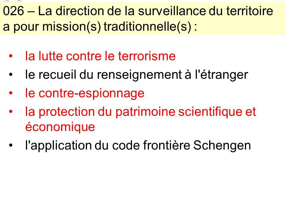 026 – La direction de la surveillance du territoire a pour mission(s) traditionnelle(s) : la lutte contre le terrorisme le recueil du renseignement à l étranger le contre-espionnage la protection du patrimoine scientifique et économique l application du code frontière Schengen