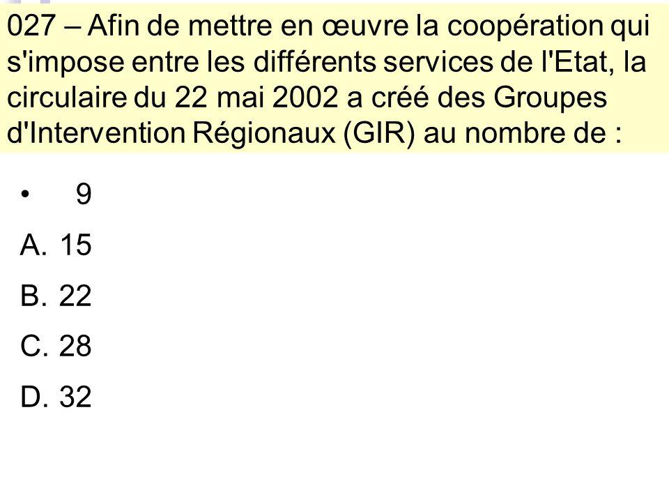 027 – Afin de mettre en œuvre la coopération qui s impose entre les différents services de l Etat, la circulaire du 22 mai 2002 a créé des Groupes d Intervention Régionaux (GIR) au nombre de : 9 A.15 B.22 C.28 D.32