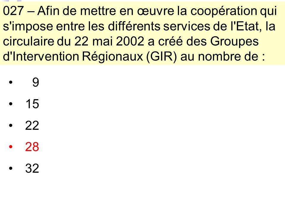 027 – Afin de mettre en œuvre la coopération qui s impose entre les différents services de l Etat, la circulaire du 22 mai 2002 a créé des Groupes d Intervention Régionaux (GIR) au nombre de : 9 15 22 28 32