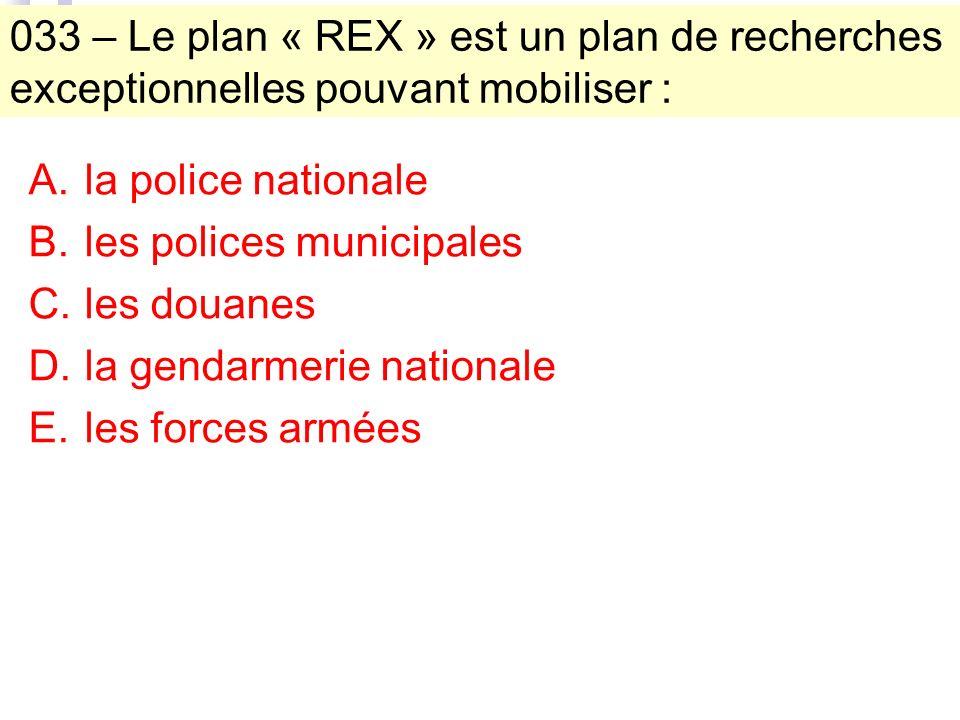033 – Le plan « REX » est un plan de recherches exceptionnelles pouvant mobiliser : A.la police nationale B.les polices municipales C.les douanes D.la gendarmerie nationale E.les forces armées
