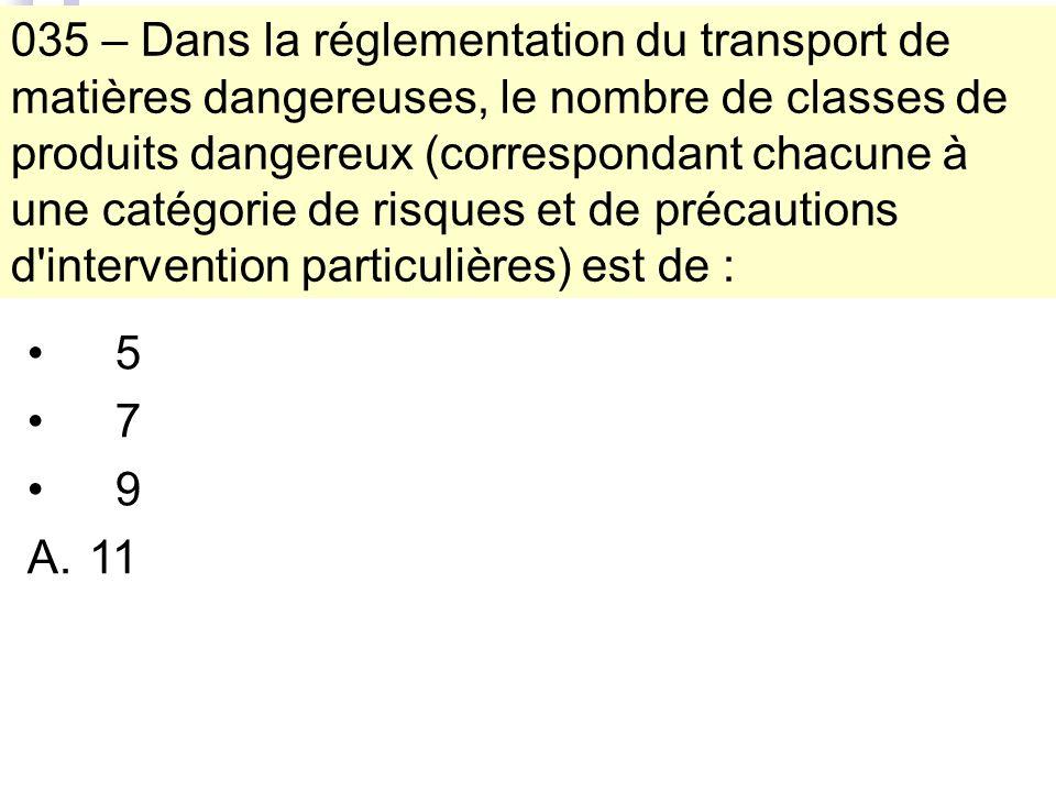 035 – Dans la réglementation du transport de matières dangereuses, le nombre de classes de produits dangereux (correspondant chacune à une catégorie de risques et de précautions d intervention particulières) est de : 5 7 9 A.11