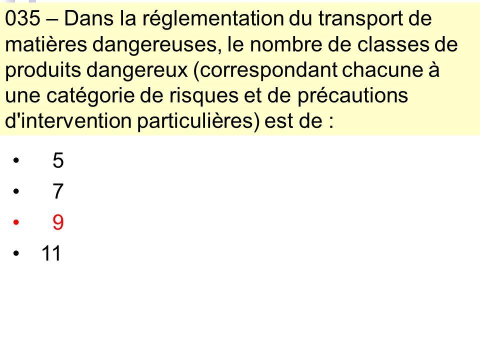 035 – Dans la réglementation du transport de matières dangereuses, le nombre de classes de produits dangereux (correspondant chacune à une catégorie de risques et de précautions d intervention particulières) est de : 5 7 9 11