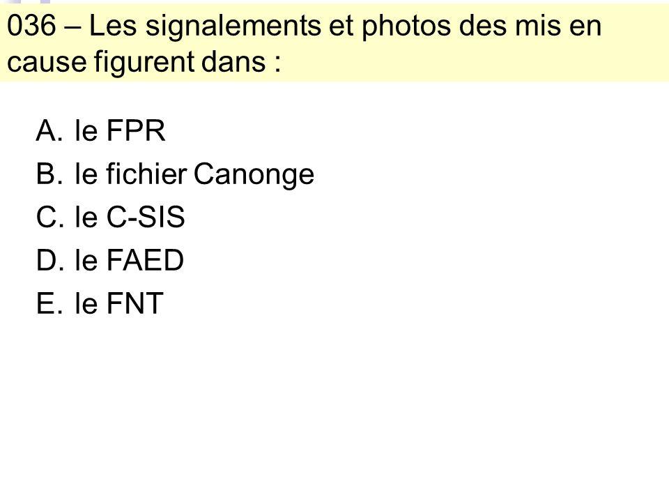 036 – Les signalements et photos des mis en cause figurent dans : A.le FPR B.le fichier Canonge C.le C-SIS D.le FAED E.le FNT