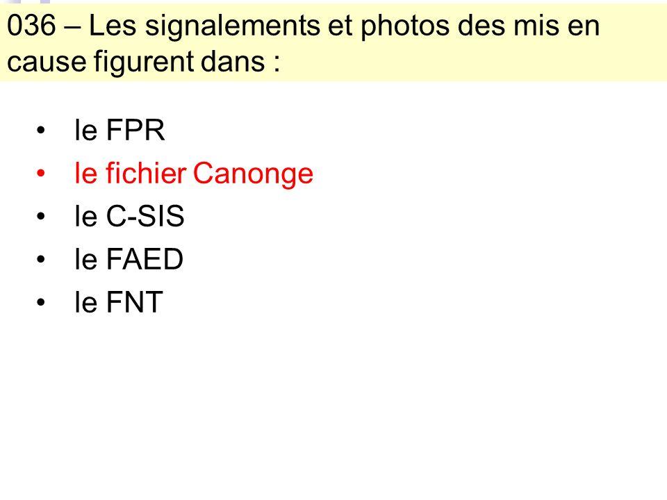 036 – Les signalements et photos des mis en cause figurent dans : le FPR le fichier Canonge le C-SIS le FAED le FNT