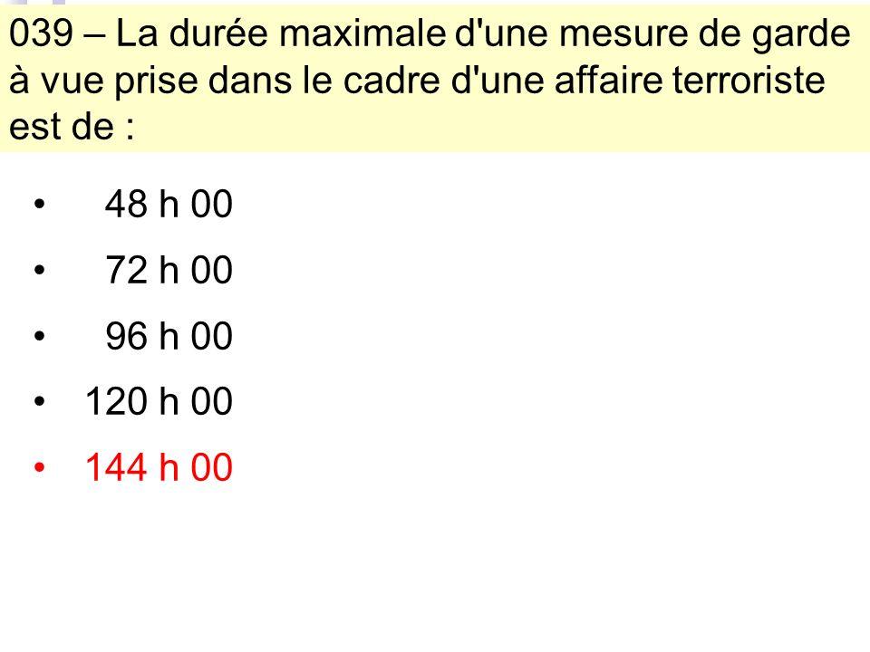 039 – La durée maximale d une mesure de garde à vue prise dans le cadre d une affaire terroriste est de : 48 h 00 72 h 00 96 h 00 120 h 00 144 h 00